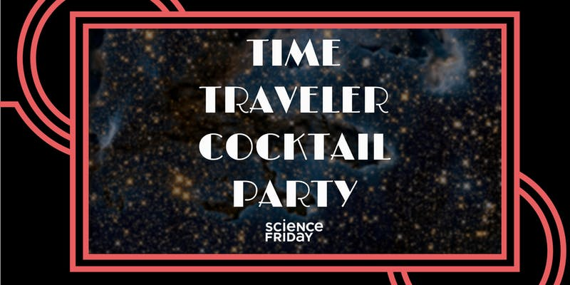 A Time Traveler's Cocktail Party with Science Friday