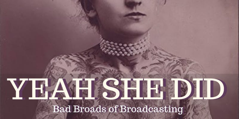 Yeah She Did: Bad Broads of Broadcasting